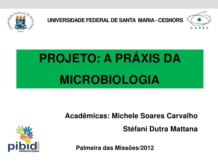 UNIVERSIDADE FEDERAL DE SANTA MARIA - CESNORSPROJETO: A PRÁXIS DA     MICROBIOLOGIA      Acadêmicas: Michele Soares Carval...