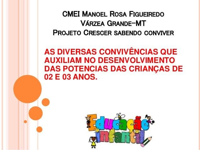 CMEI MANOEL ROSA FIGUEIREDO  VÁRZEA GRANDE-MT  PROJETO CRESCER SABENDO CONVIVER  AS DIVERSAS CONVIVÊNCIAS QUE  AUXILIAM NO...