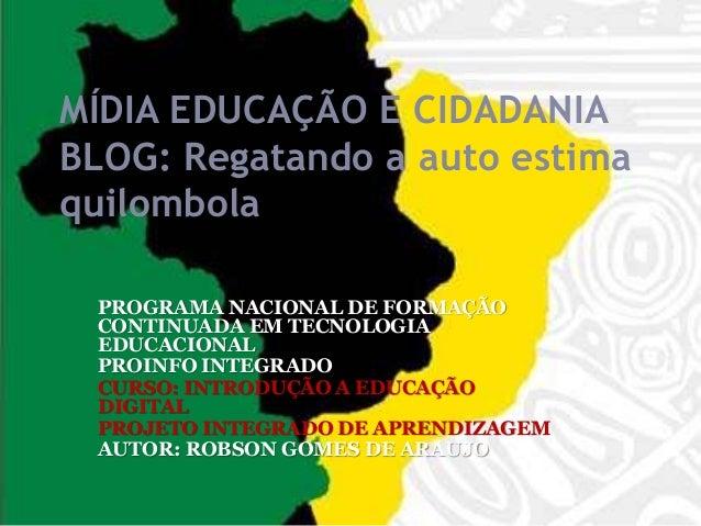 MÍDIA EDUCAÇÃO E CIDADANIA BLOG: Regatando a auto estima quilombola PROGRAMA NACIONAL DE FORMAÇÃO CONTINUADA EM TECNOLOGIA...