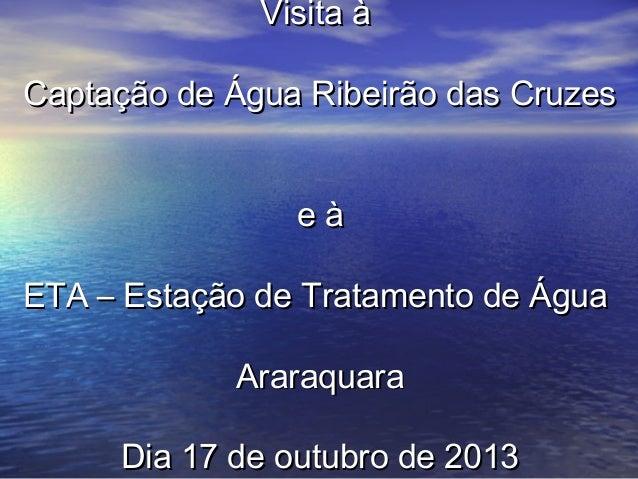Visita à Captação de Água Ribeirão das Cruzes eà ETA – Estação de Tratamento de Água Araraquara Dia 17 de outubro de 2013