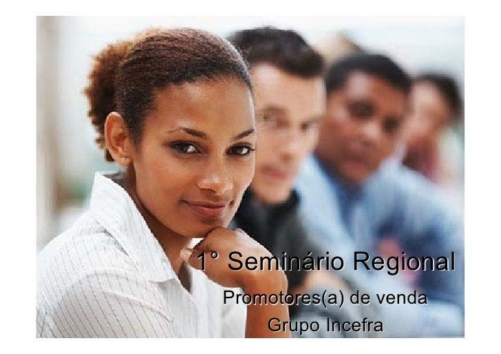 1° Seminário Regional  Promotores(a) de venda      Grupo Incefra