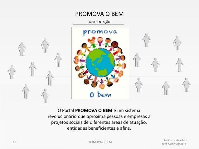 APRESENTAÇÃO PROMOVA O BEM 1 I Todos os direitos reservados@2014 PROMOVA O BEM O Portal PROMOVA O BEM é um sistema revoluc...