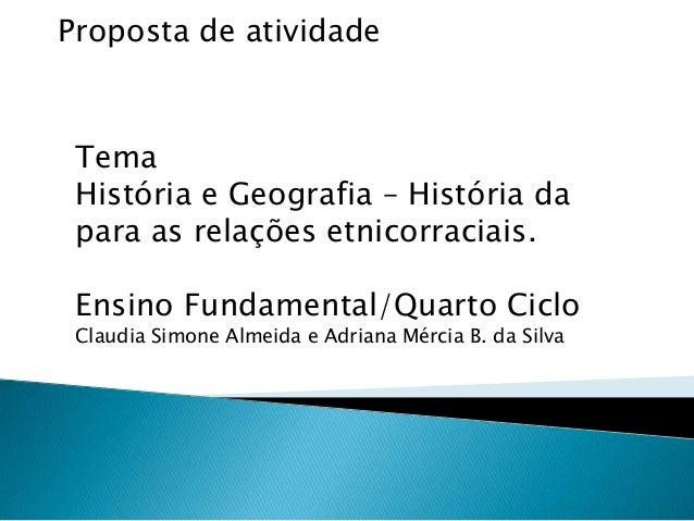 Proposta de atividadeTemaHistória e Geografia – História dapara as relações etnicorraciais.Ensino Fundamental/Quarto Ciclo...