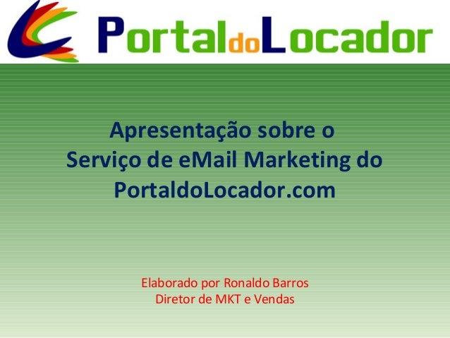 Apresentação sobre o Serviço de eMail Marketing do PortaldoLocador.com Elaborado por Ronaldo Barros Diretor de MKT e Vendas