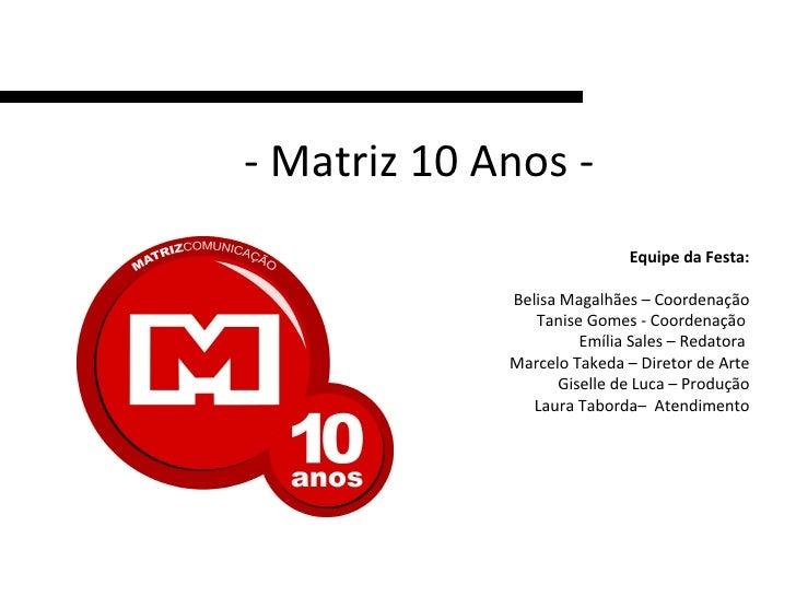 - Matriz 10 Anos - Equipe da Festa: Belisa Magalhães – Coordenação Tanise Gomes - Coordenação  Emília Sales – Redatora  Ma...