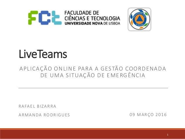 LiveTeams APLICAÇÃO ONLINE PARA A GESTÃO COORDENADA DE UMA SITUAÇÃO DE EMERGÊNCIA RAFAEL BIZARRA ARMANDA RODRIGUES 09 MARÇ...