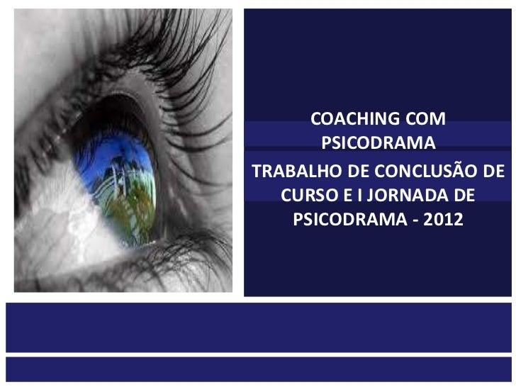 COACHING COM       PSICODRAMATRABALHO DE CONCLUSÃO DE   CURSO E I JORNADA DE    PSICODRAMA - 2012