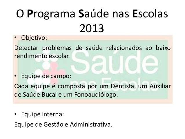 O Programa Saúde nas Escolas           2013• Objetivo:Detectar problemas de saúde relacionados ao baixorendimento escolar....