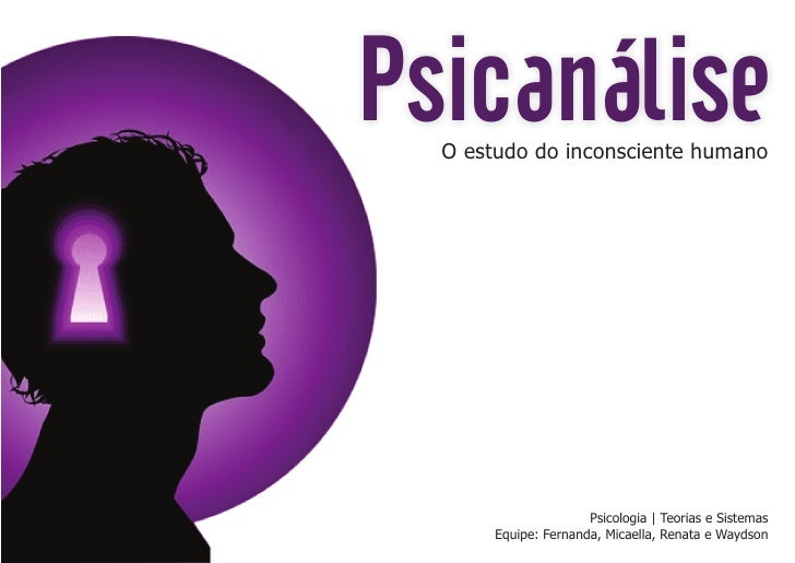Psicanálise  O estudo do inconsciente humano                      Psicologia | Teorias e Sistemas       Equipe: Fernanda, ...