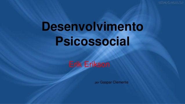 Desenvolvimento Psicossocial Erik Erikson por Gaspar Clemente