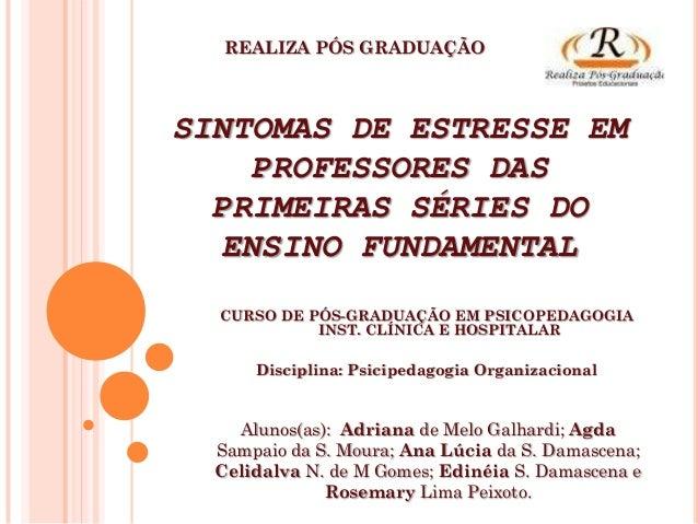 REALIZA PÓS GRADUAÇÃOSINTOMAS DE ESTRESSE EM    PROFESSORES DAS  PRIMEIRAS SÉRIES DO  ENSINO FUNDAMENTAL  CURSO DE PÓS-GRA...