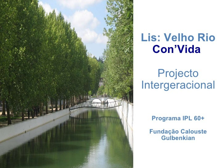 Lis: Velho Rio  Con'Vida   Projecto Intergeracional Programa IPL 60+ Fundação Calouste Gulbenkian