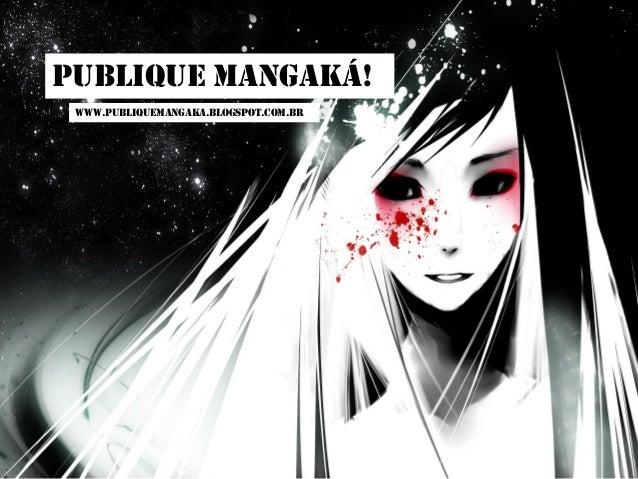 PUBLIQUE MANGAKÁ! www.publiquemangaka.blogspot.com.br