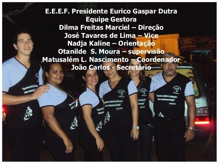 E.E.E.F. Presidente Eurico Gaspar Dutra              Equipe Gestora     Dilma Freitas Marciel – Direção       José Tavares...