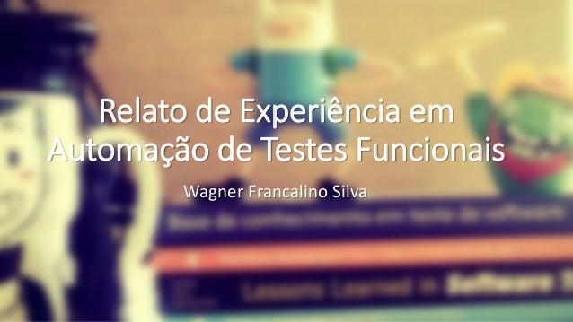 Relato de Experiência em Automação de Testes Funcionais Relato de Experiência em Automação de Testes Funcionais Wagner Fra...