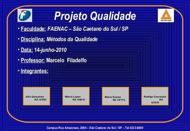 Projeto Qualidade • Faculdade: FAENAC – São Caetano do Sul / SP • Disciplina: Métodos da Qualidade • Data: 14-junho-2010 •...