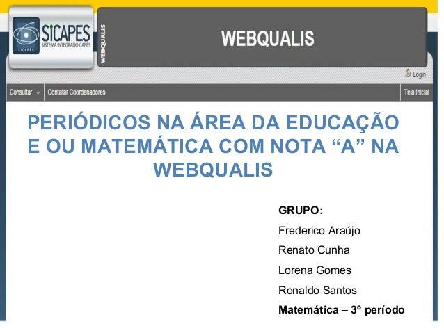 """PERIÓDICOS NA ÁREA DA EDUCAÇÃO  E OU MATEMÁTICA COM NOTA """"A"""" NA  GRUPO:  Frederico Araújo  Renato Cunha  Lorena Gomes  Ron..."""