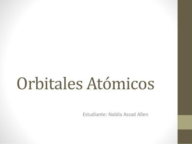 Orbitales Atómicos Estudiante: Nabila Assad Allen