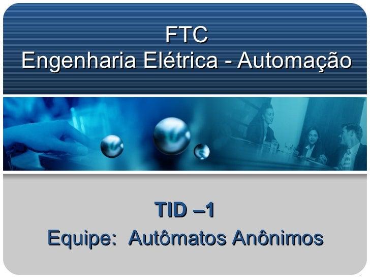 FTC Engenharia Elétrica - Automação TID –1 Equipe:  Autômatos Anônimos