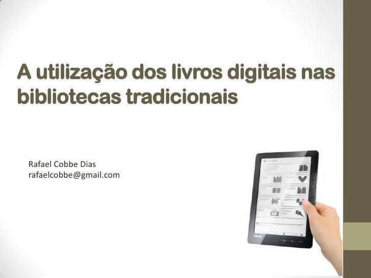 A utilização dos livros digitais nas bibliotecas tradicionais<br />Rafael Cobbe Dias<br />rafaelcobbe@gmail.com<br />