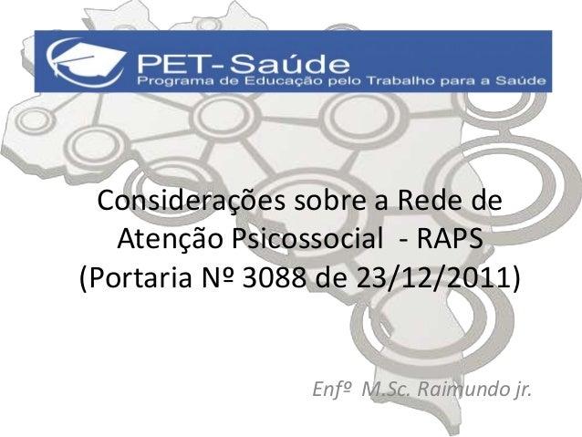 Considerações sobre a Rede de  Atenção Psicossocial - RAPS  (Portaria Nº 3088 de 23/12/2011)  Enfº M.Sc. Raimundo jr.