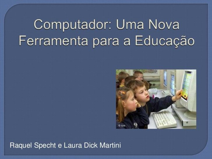 Computador: Uma Nova Ferramenta para a Educação<br />Raquel Specht e Laura Dick Martini<br />