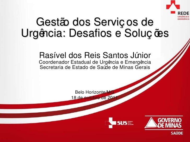 Gestão dos Serviços de Urgência: Desafios e Soluções Rasível dos Reis Santos Júnior Coordenador Estadual de Urgência e Eme...