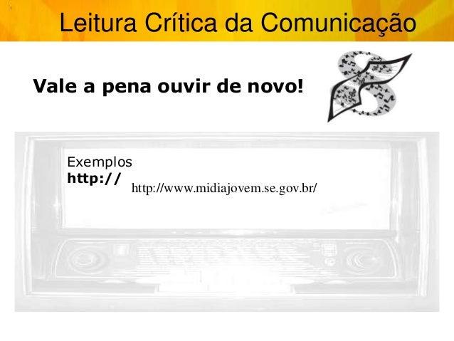 Leitura Crítica da Comunicação Vale a pena ouvir de novo! Exemplos http:// http://www.midiajovem.se.gov.br/