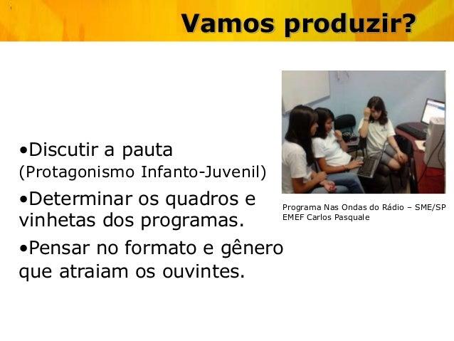 Vamos produzir? •Discutir a pauta (Protagonismo Infanto-Juvenil) •Determinar os quadros e vinhetas dos programas. •Pensar ...