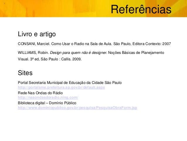 Referências Livro e artigo CONSANI, Marciel. Como Usar o Radio na Sala de Aula. São Paulo, Editora Contexto: 2007 WILLIAMS...