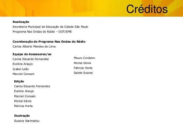 Créditos Realização Secretaria Municipal de Educação da Cidade São Paulo Programa Nas Ondas do Rádio – DOT/SME Coordenação...