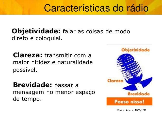 Características do rádio Objetividade: falar as coisas de modo direto e coloquial. Brevidade: passar a mensagem no menor e...