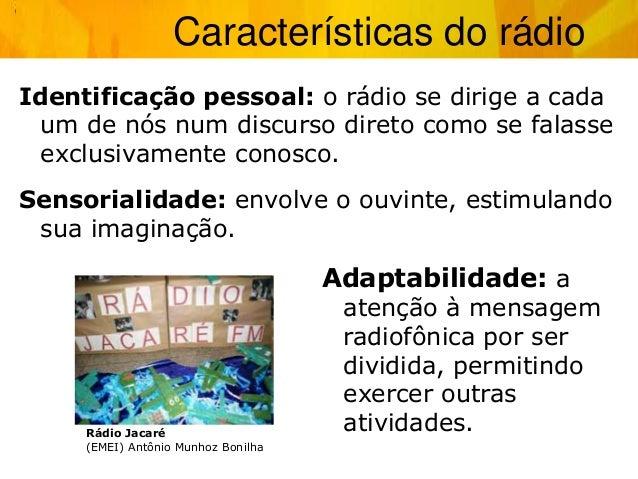 Identificação pessoal: o rádio se dirige a cada um de nós num discurso direto como se falasse exclusivamente conosco. Sens...