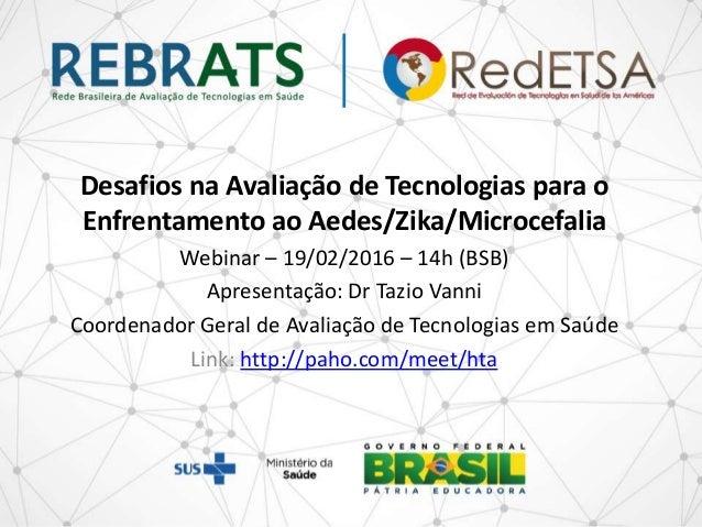 Desafios na Avaliação de Tecnologias para o Enfrentamento ao Aedes/Zika/Microcefalia Webinar – 19/02/2016 – 14h (BSB) Apre...