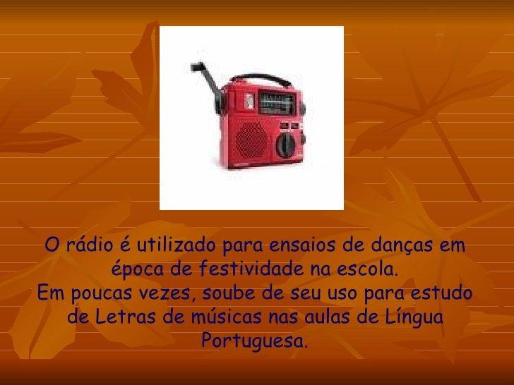 O rádio é utilizado para ensaios de danças em época de festividade na escola. Em poucas vezes, soube de seu uso para estud...