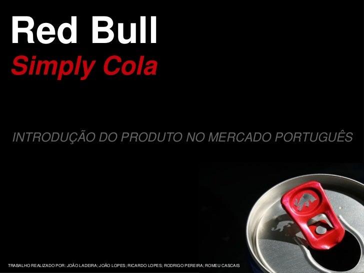 Red BullSimply Cola INTRODUÇÃO DO PRODUTO NO MERCADO PORTUGUÊSTRABALHO REALIZADO POR: JOÃO LADEIRA; JOÃO LOPES; RICARDO LO...