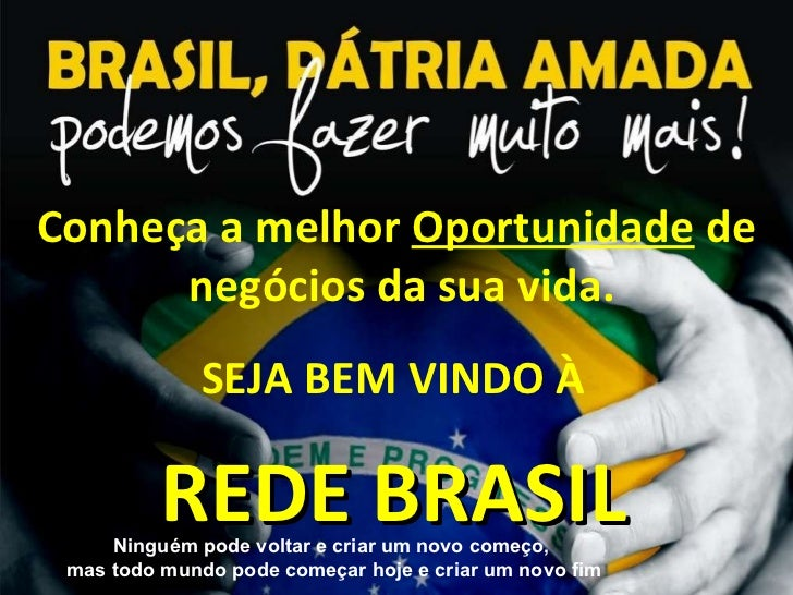 Conheça a melhor  Oportunidade  de  negócios da sua vida. www.redemundialbrasil.com.br SEJA BEM VINDO À REDE BRASIL Ningué...