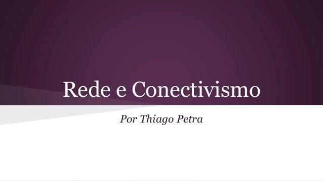 Rede e Conectivismo Por Thiago Petra