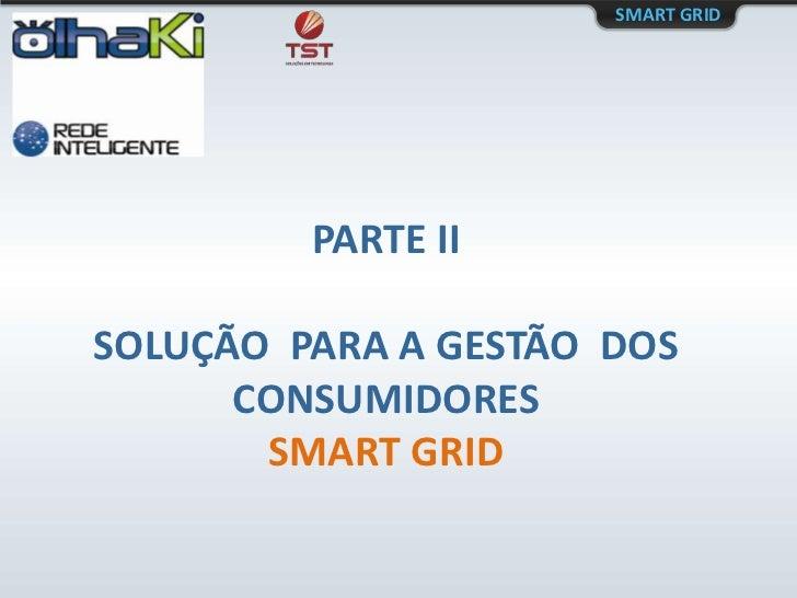SMART GRID<br />PARTE II<br />SOLUÇÃO  PARA A GESTÃO  DOS CONSUMIDORES<br />SMART GRID<br />