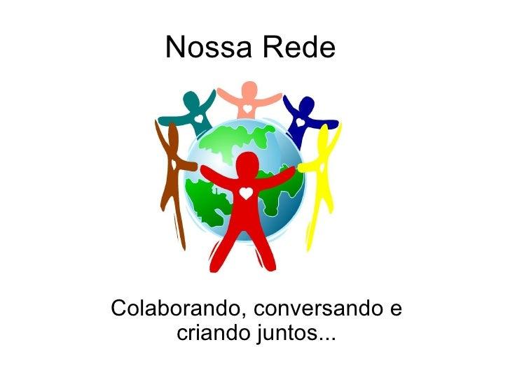 Nossa Rede  Colaborando, conversando e criando juntos...
