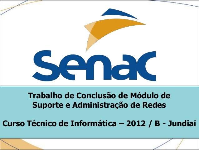 Trabalho de Conclusão de Módulo de       Suporte e Administração de RedesCurso Técnico de Informática – 2012 / B - Jundiaí