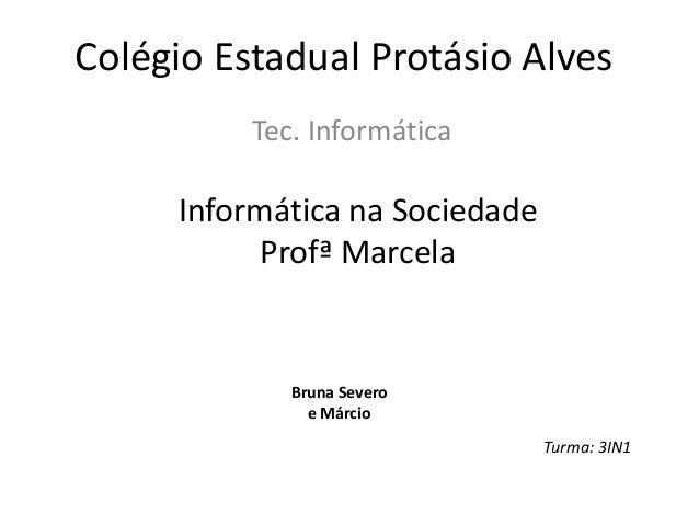 Colégio Estadual Protásio Alves Tec. Informática Informática na Sociedade Profª Marcela Bruna Severo e Márcio Turma: 3IN1