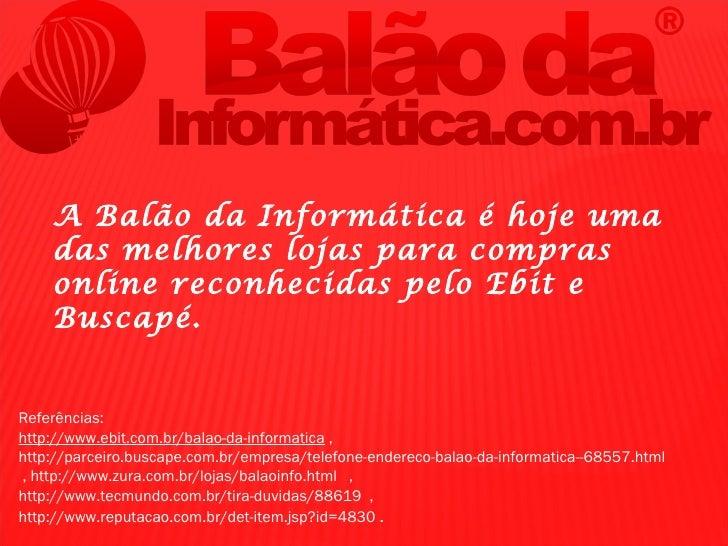 A Balão da Informática é hoje uma    das melhores lojas para compras    online reconhecidas pelo Ebit e    Buscapé.Referên...