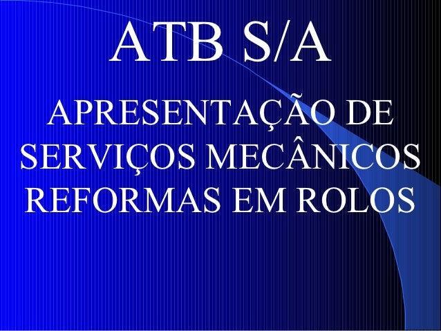 ATB S/A APRESENTAÇÃO DESERVIÇOS MECÂNICOSREFORMAS EM ROLOS