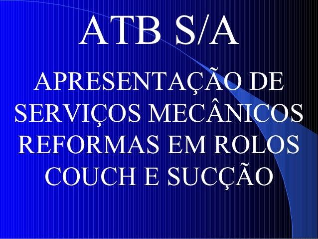 ATB S/A APRESENTAÇÃO DESERVIÇOS MECÂNICOSREFORMAS EM ROLOS  COUCH E SUCÇÃO