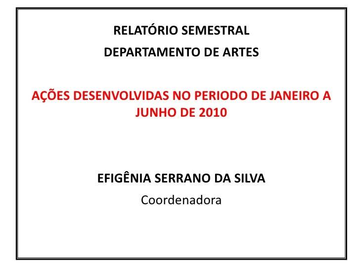 RELATÓRIO SEMESTRAL<br />DEPARTAMENTO DE ARTES<br />AÇÕES DESENVOLVIDAS NO PERIODO DE JANEIRO A JUNHO DE 2010<br />EFIGÊNI...