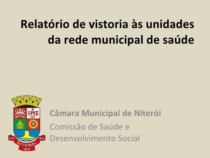 Relatório de vistoria às unidades da rede municipal de saúde Câmara Municipal de Niterói Comissão de Saúde e Desenvolvimen...