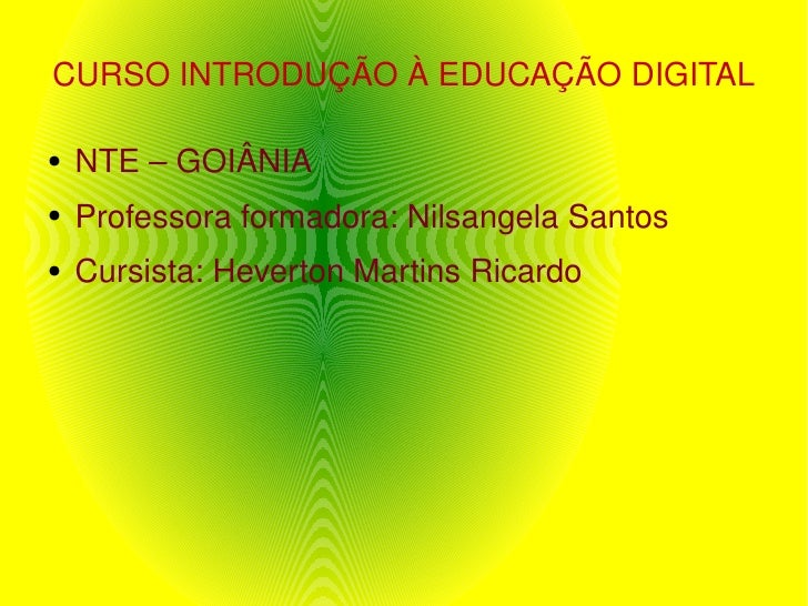 CURSO INTRODUÇÃO À EDUCAÇÃO DIGITAL <ul><li>NTE – GOIÂNIA </li></ul><ul><li>Professora formadora: Nilsangela Santos </li><...