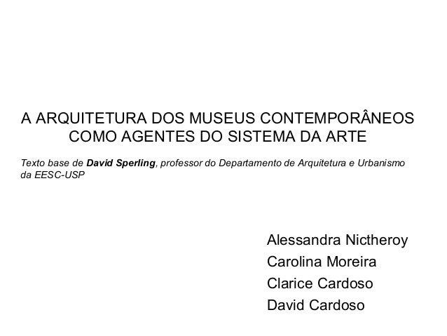 A ARQUITETURA DOS MUSEUS CONTEMPORÂNEOS COMO AGENTES DO SISTEMA DA ARTE Alessandra Nictheroy Carolina Moreira Clarice Card...