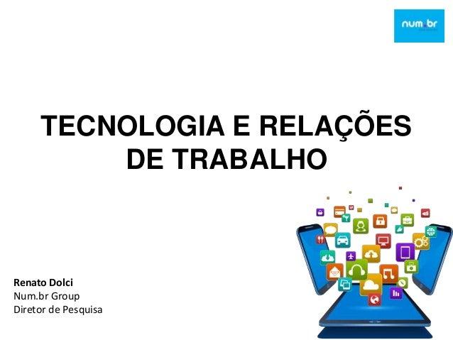 TECNOLOGIA E RELAÇÕES DE TRABALHO Renato Dolci Num.br Group Diretor de Pesquisa